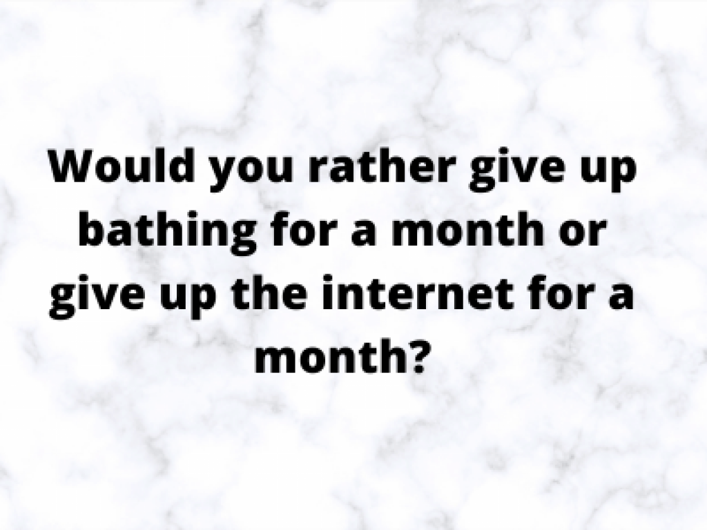 Would you rather give up bathing for a month or give up the internet for a month?